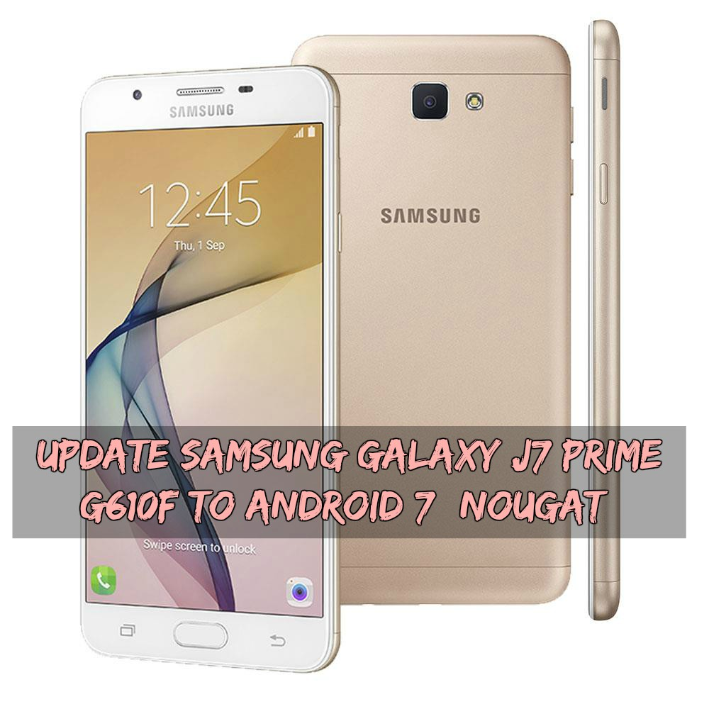 Update Samsung Galaxy J7 Prime G610F To Android 7 Nougat