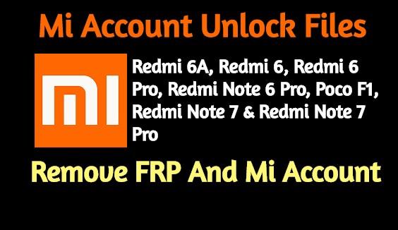 Mi Account Unlock Files  Redmi 6A Redmi 6 Redmi 6 Pro Redmi Note 6 Pro Poco F1 Redmi Note 7 Redmi Note 7 Pro